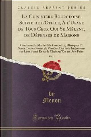 La Cuisinière Bourgeoise, Suivie de l'Office, A l'Usage de Tous Ceux Qui Se Mêlent, de Dépenses de Maisons, Vol. 1 by Menon Menon