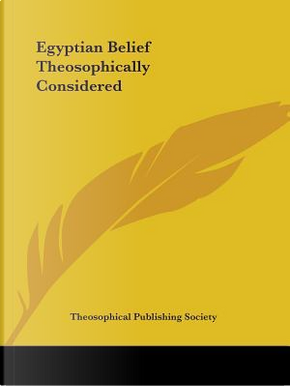 Egyptian Belief Theosophically Considered by Theosophical Publishing Society