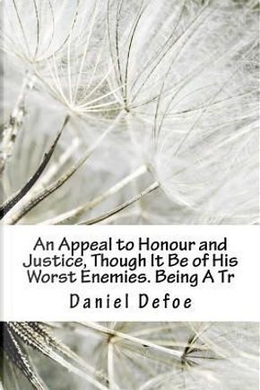 An Appeal to Honour and Justice, Though It Be of His Worst Enemies. Being A Tr by DANIEL DEFOE