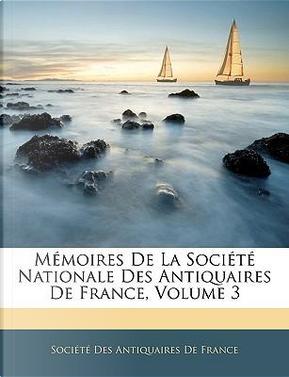 Mémoires De La Société Nationale Des Antiquaires De France, Volume 3 by Société Des Antiquaires De France