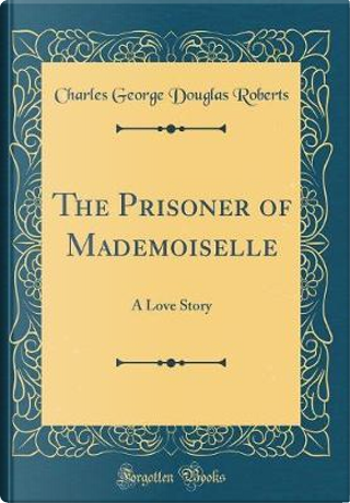 The Prisoner of Mademoiselle by Charles George Douglas Roberts