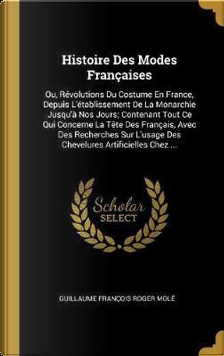 Histoire Des Modes Françaises by Guillaume Francois Roger Mole
