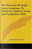 The Elements Of Anglo-Saxon Grammar; To Which Are Added A Praxis And Vocabulary by Joseph Lawson Sisson