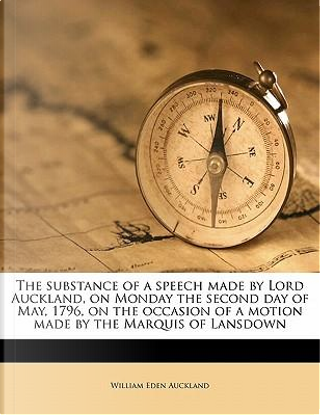 The Substance of a Speech Made by Lord Auckland, on Monday the Second Day of May, 1796, on the Occasion of a Motion Made by the Marquis of Lansdown by William Eden Auckland