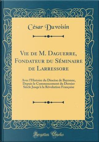 Vie de M. Daguerre, Fondateur du Séminaire de Larressore by César Duvoisin