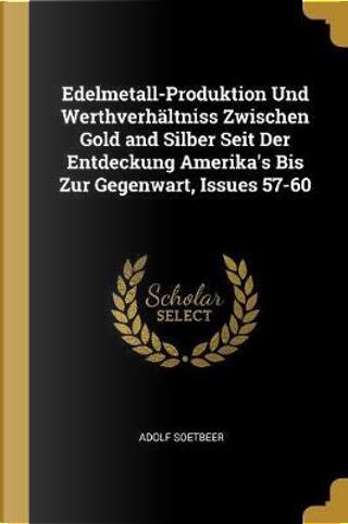 Edelmetall-Produktion Und Werthverhaltniss Zwischen Gold and Silber Seit Der Entdeckung Amerika's Bis Zur Gegenwart, Issues 57-60 by Adolf Soetbeer