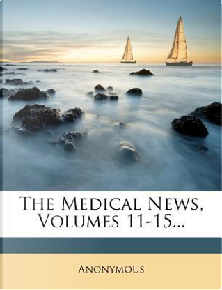 The Medical News, Volumes 11-15. by ANONYMOUS