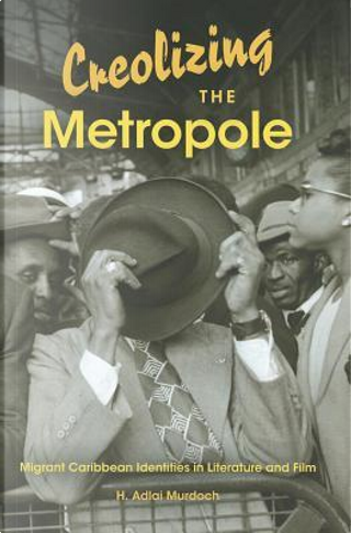 Creolizing the Metropole by H. Adlai Murdoch