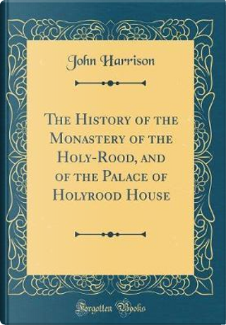 The History of the Monastery of the Holy-Rood, and of the Palace of Holyrood House (Classic Reprint) by John Harrison