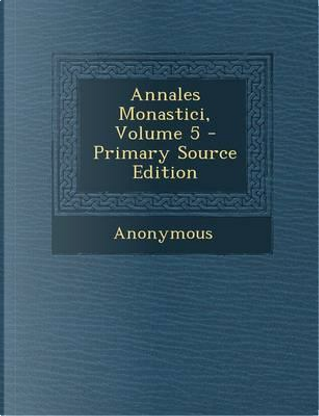 Annales Monastici, Volume 5 - Primary Source Edition by ANONYMOUS