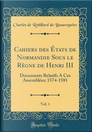 Cahiers des États de Normandie Sous le Règne de Henri III, Vol. 1 by Charles De Robillard De Beaurepaire