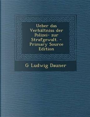 Ueber Das Verhaltniss Der Polizei- Zur Strafgewalt. - Primary Source Edition by G Ludwig Dauner