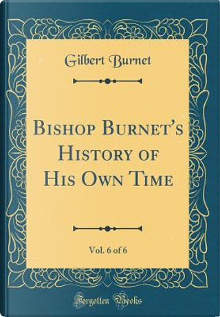 Bishop Burnet's History of His Own Time, Vol. 6 of 6 (Classic Reprint) by Gilbert Burnet