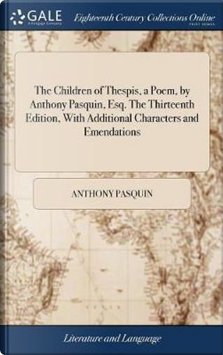 The Children of Thespis, a Poem, by Anthony Pasquin, Esq. the Thirteenth Edition, with Additional Characters and Emendations by Anthony Pasquin