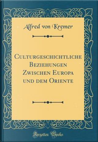 Culturgeschichtliche Beziehungen Zwischen Europa und dem Oriente (Classic Reprint) by Alfred Von Kremer