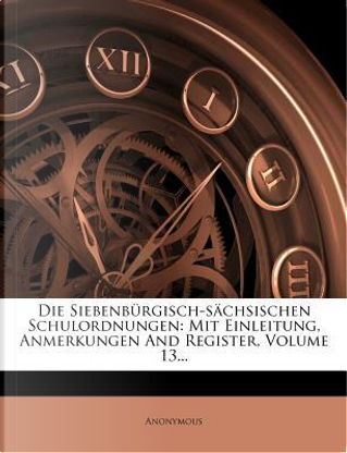 Die Siebenburgisch-Sachsischen Schulordnungen by ANONYMOUS