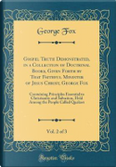 Gospel Truth Demonstrated, in a Collection of Doctrinal Books, Given Forth by That Faithful Minister of Jesus Christ, George Fox, Vol. 2 of 3 by George Fox