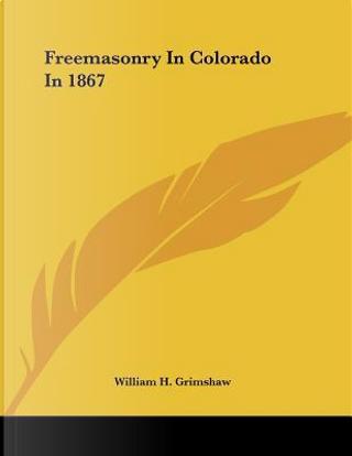 Freemasonry in Colorado in 1867 by William H. Grimshaw