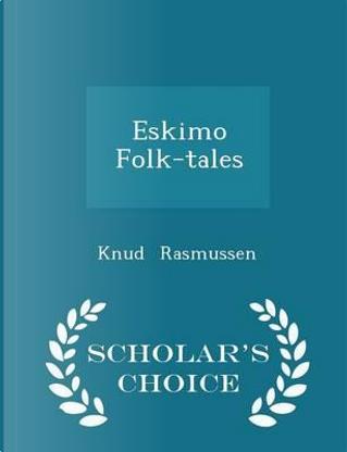 Eskimo Folk-Tales - Scholar's Choice Edition by Knud Rasmussen