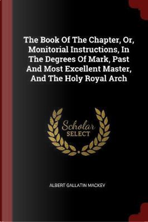 The Book of the Chapter, Or, Monitorial Instructions, in the Degrees of Mark, Past and Most Excellent Master, and the Holy Royal Arch by Albert Gallatin Mackey