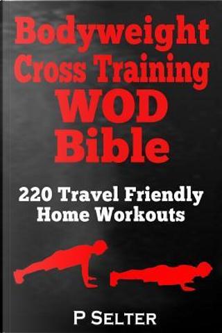 Bodyweight Cross Training WOD Bible by P. Selter