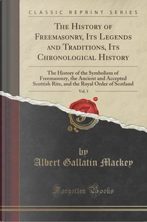 The History of Freemasonry, Its Legends and Traditions, Its Chronological History, Vol. 5 by Albert Gallatin Mackey