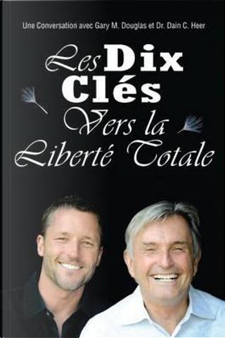 Les Dix Cle´s Vers La Liberte´ Totale - Ten Keys To Total Freedom French by Gary M. Douglas