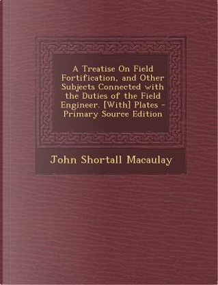 Treatise on Field Fortification, and Other Subjects Connected with the Duties of the Field Engineer. [With] Plates by John Shortall Macaulay