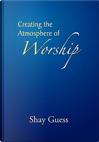 Creating the Atmosphere of Worship by Shay Guess