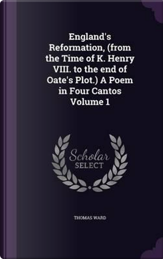 England's Reformation, (from the Time of K. Henry VIII. to the End of Oate's Plot.) a Poem in Four Cantos Volume 1 by Thomas Ward