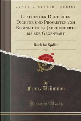 Lexikon der Deutschen Dichter und Prosaisten vom Beginn des 19. Jahrhunderts bis zur Gegenwart, Vol. 6 by Franz Brümmer