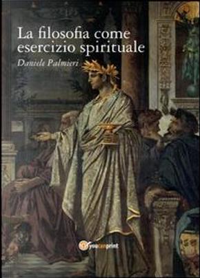 La filosofia come esercizio spirituale. Hadot e il recupero della filosofia antica by Daniele Palmieri