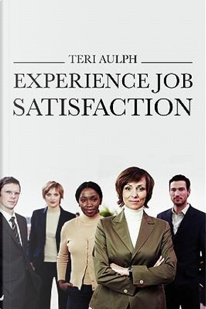 Experience Job Satisfaction by Teri Aulph