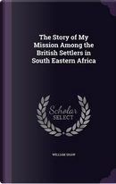 The Story of My Mission Among the British Settlers in South Eastern Africa by William Shaw
