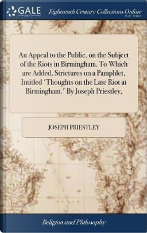 An Appeal to the Public, on the Subject of the Riots in Birmingham. to Which Are Added, Strictures on a Pamphlet, Intitled 'thoughts on the Late Riot at Birmingham.' by Joseph Priestley, by Joseph Priestley