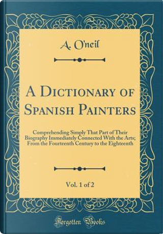 A Dictionary of Spanish Painters, Vol. 1 of 2 by A. O'Neil