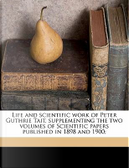 Life and Scientific Work of Peter Guthrie Tait, Supplementing the Two Volumes of Scientific Papers Published in 1898 and 1900; by Cargill Gilston Knott