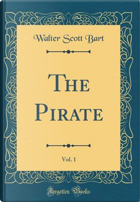 The Pirate, Vol. 1 (Classic Reprint) by Walter Scott Bart