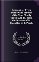 Sermons for Every Sunday and Festival of the Year, Chiefly Taken [And Tr.] from the Sermons of M. Massillon by E. Peach by Jean Baptiste Massillon