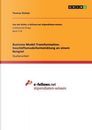 Business Model Transformation. Geschäftsmodellentwicklung an einem Beispiel by Thomas Richter