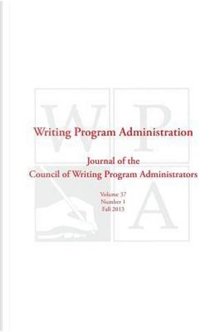 Wpa - Writing Program Administration 37.1, Fall 2013 by Council Writing Program Administrators