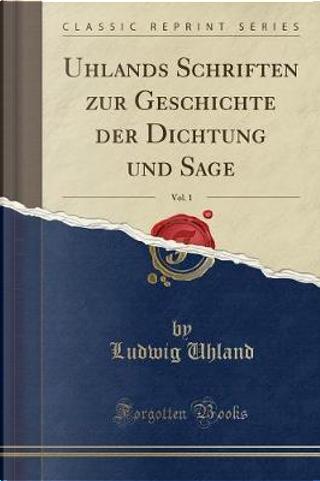 Uhlands Schriften Zur Geschichte Der Dichtung Und Sage, Vol. 1 (Classic Reprint) by Ludwig Uhland
