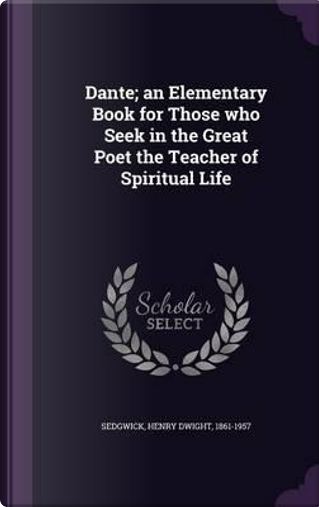 Dante; An Elementary Book for Those Who Seek in the Great Poet the Teacher of Spiritual Life by Henry Dwight Sedgwick