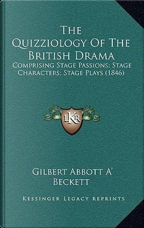 The Quizziology of the British Drama by Gilbert Abbott A' Beckett