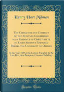 The Character and Conduct of the Apostles Considered as an Evidence of Christianity, in Eight Sermons Preached Before the University of Oxford by Henry Hart Milman