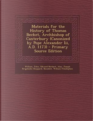 Materials for the History of Thomas Becket, Archbishop of Canterbury (Canonized by Pope Alexander III, A.D. 1173) by William