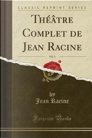 Théâtre Complet de Jean Racine, Vol. 3 (Classic Reprint) by Jean Racine