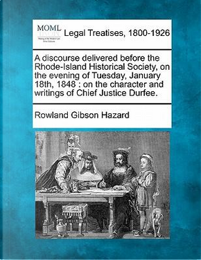 A Discourse Delivered Before the Rhode-Island Historical Society, on the Evening of Tuesday, January 18th, 1848 by Rowland Gibson Hazard
