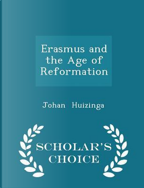 Erasmus and the Age of Reformation - Scholar's Choice Edition by Johan Huizinga