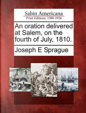 An Oration Delivered at Salem, on the Fourth of July, 1810 by Joseph E. Sprague